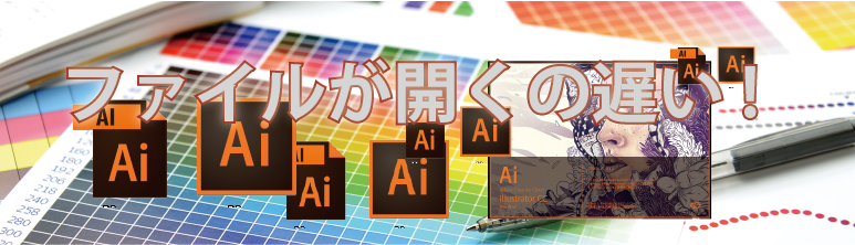 Adbe Illustrator のファイルが開くのが遅い 対応事例